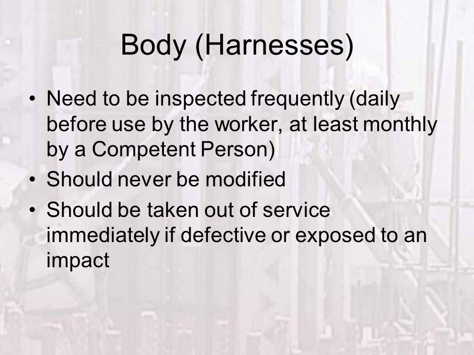 Body (Harnesses) Need to be inspected frequently (daily before use by the worker, at least monthly by a Competent Person) Should never be modified Sho