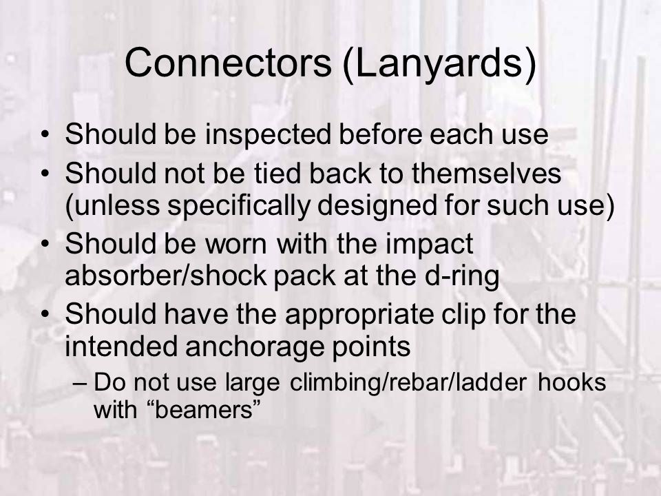 Connectors (Lanyards) Should be inspected before each use Should not be tied back to themselves (unless specifically designed for such use) Should be