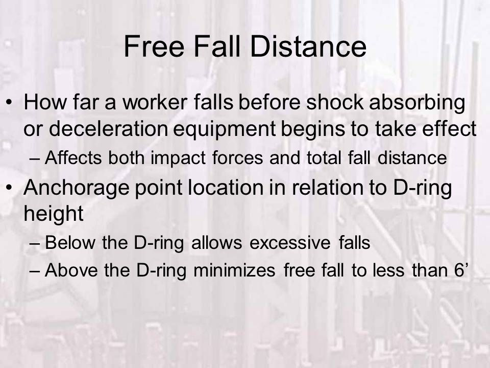 Free Fall Distance How far a worker falls before shock absorbing or deceleration equipment begins to take effect –Affects both impact forces and total