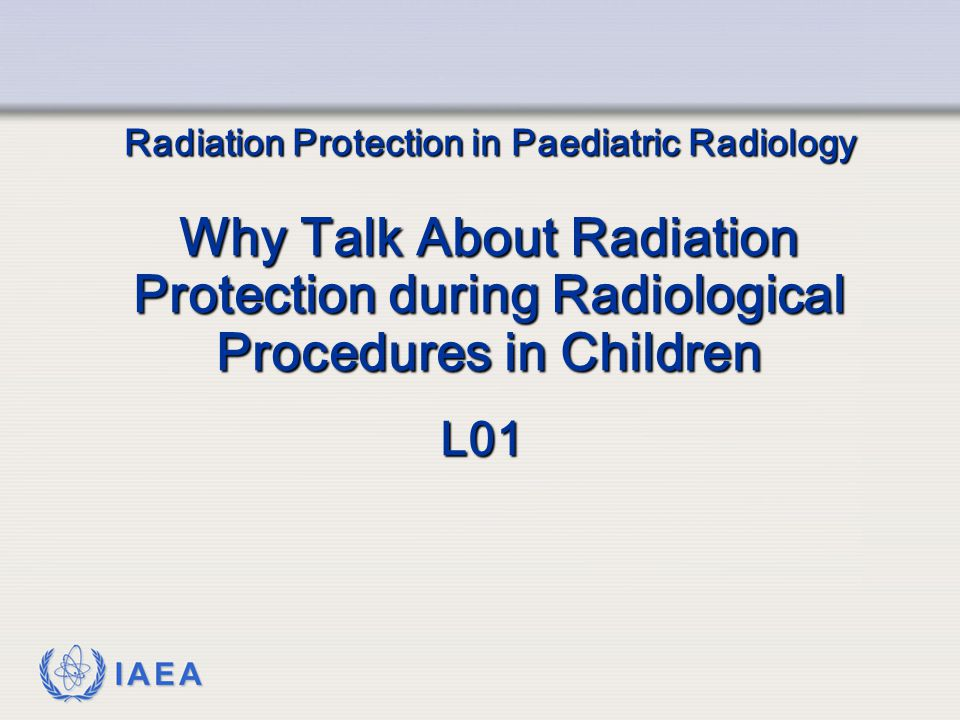 IAEA Radiation Protection in Paediatric Radiology Why Talk About Radiation Protection during Radiological Procedures in Children L01