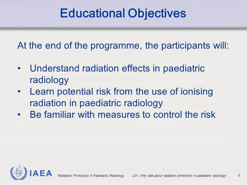 IAEA 2 Educational Objectives At the end of the programme, the participants will: Understand radiation effects in paediatric radiology Learn potential