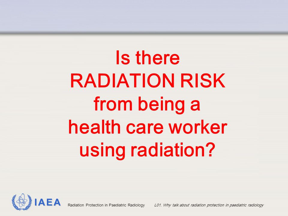 IAEA Radiation Protection in Paediatric RadiologyL01. Why talk about radiation protection in paediatric radiology Is there RADIATION RISK from being a