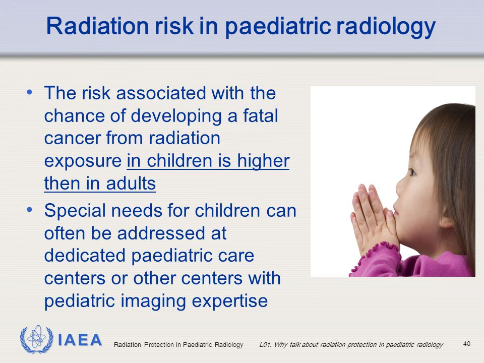 IAEA Radiation Protection in Paediatric RadiologyL01. Why talk about radiation protection in paediatric radiology 40 Radiation risk in paediatric radi