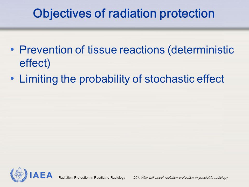 IAEA Radiation Protection in Paediatric RadiologyL01. Why talk about radiation protection in paediatric radiology Objectives of radiation protection P