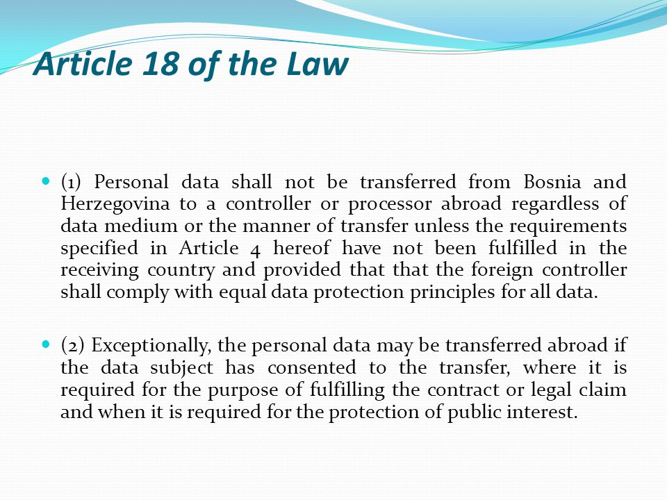 Article 18 of the Law (1) Personal data shall not be transferred from Bosnia and Herzegovina to a controller or processor abroad regardless of data medium or the manner of transfer unless the requirements specified in Article 4 hereof have not been fulfilled in the receiving country and provided that that the foreign controller shall comply with equal data protection principles for all data.