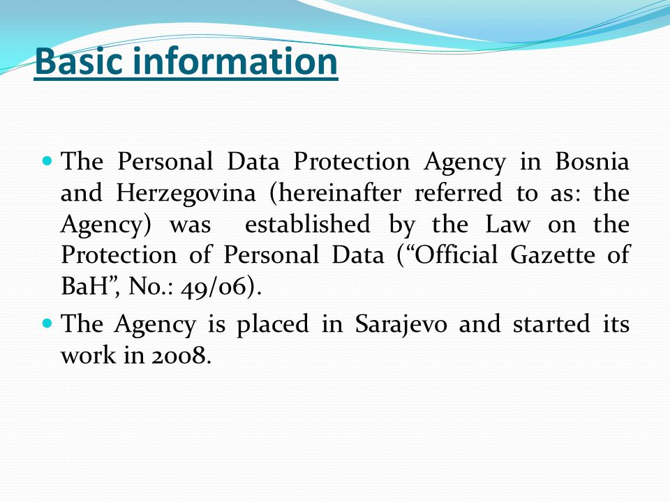 Basic information The Personal Data Protection Agency in Bosnia and Herzegovina (hereinafter referred to as: the Agency) was established by the Law on the Protection of Personal Data ( Official Gazette of BaH , No.: 49/06).