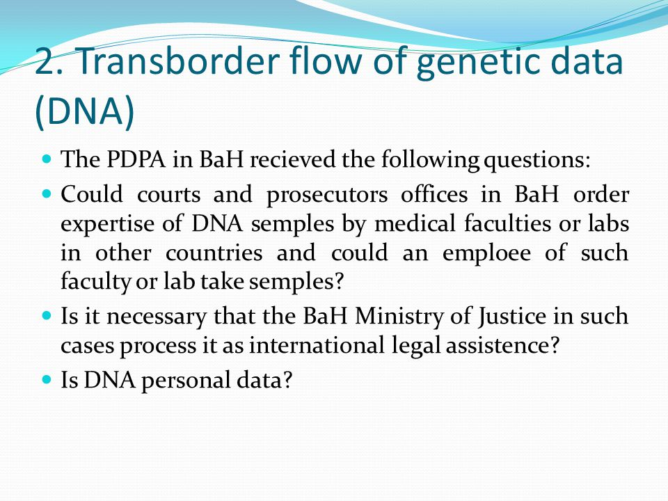 2. Transborder flow of genetic data (DNA) The PDPA in BaH recieved the following questions: Could courts and prosecutors offices in BaH order expertis