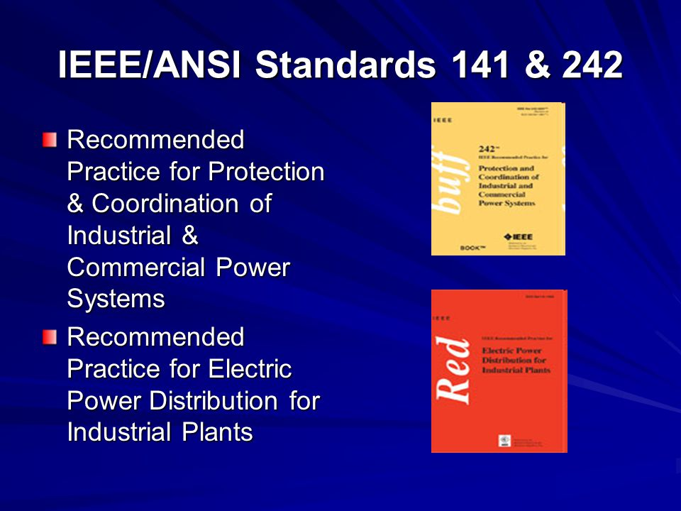 IEEE/ANSI Standards 141 & 242 Recommended Practice for Protection & Coordination of Industrial & Commercial Power Systems Recommended Practice for Electric Power Distribution for Industrial Plants