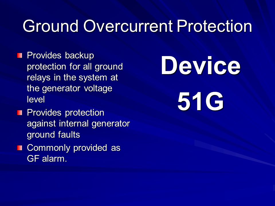 Ground Overcurrent Protection Provides backup protection for all ground relays in the system at the generator voltage level Provides protection against internal generator ground faults Commonly provided as GF alarm.