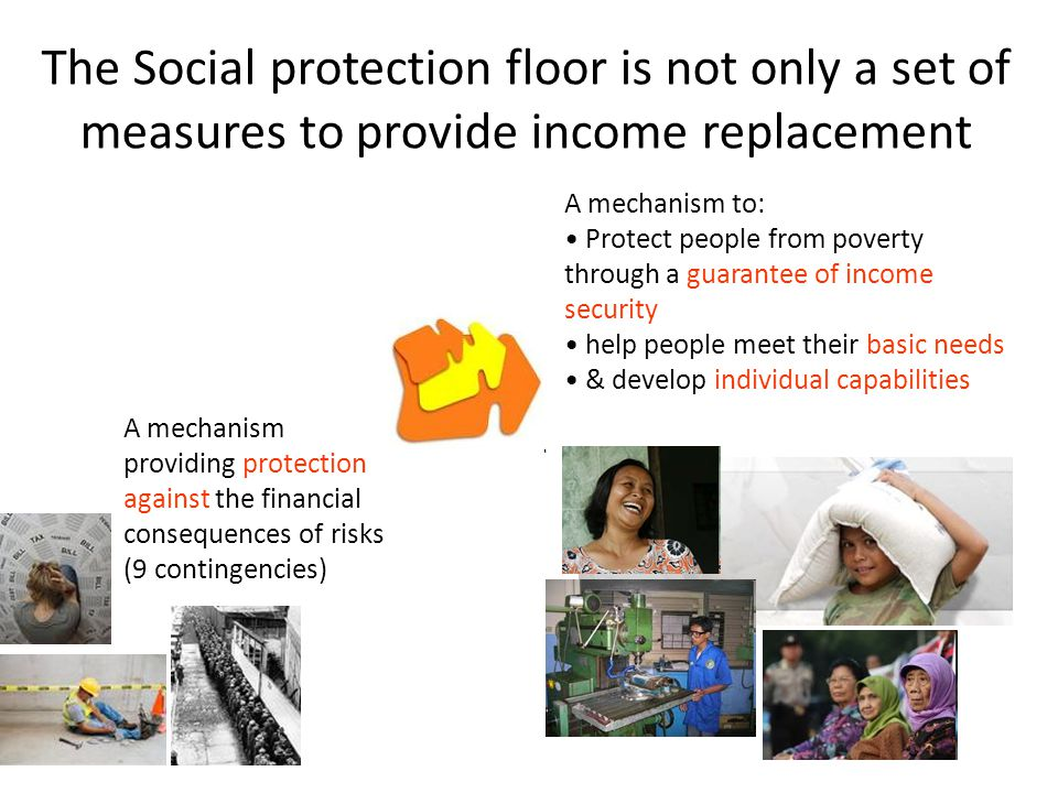 In a country with the Social protection floor  All residents have access to essential health care  All children enjoy income security through transfers in cash or kind  access to nutrition, education and care  All those in active age groups who cannot earn sufficient income enjoy a minimum income security (transfer in cash or in kind & employment guarantee schemes)  All residents in old age and with disabilities have income security through pensions or transfers in kind