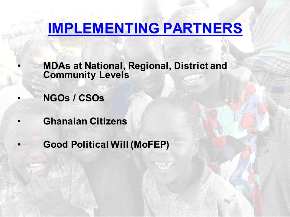 IMPLEMENTING PARTNERS MDAs at National, Regional, District and Community Levels NGOs / CSOs Ghanaian Citizens Good Political Will (MoFEP)