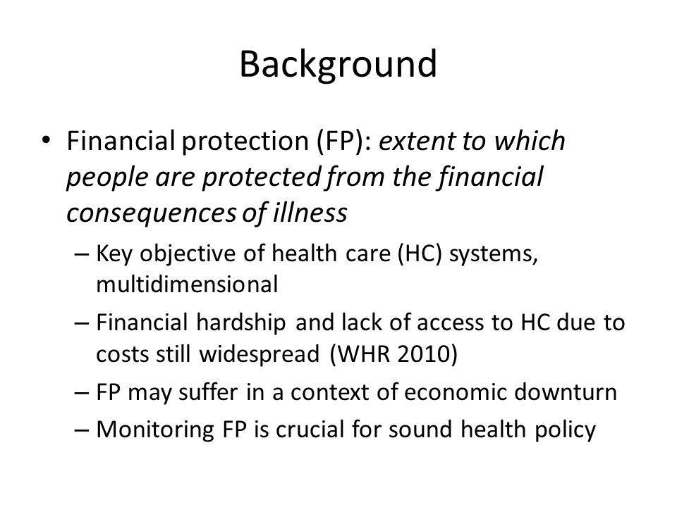 Background Financial protection (FP): extent to which people are protected from the financial consequences of illness – Key objective of health care (HC) systems, multidimensional – Financial hardship and lack of access to HC due to costs still widespread (WHR 2010) – FP may suffer in a context of economic downturn – Monitoring FP is crucial for sound health policy