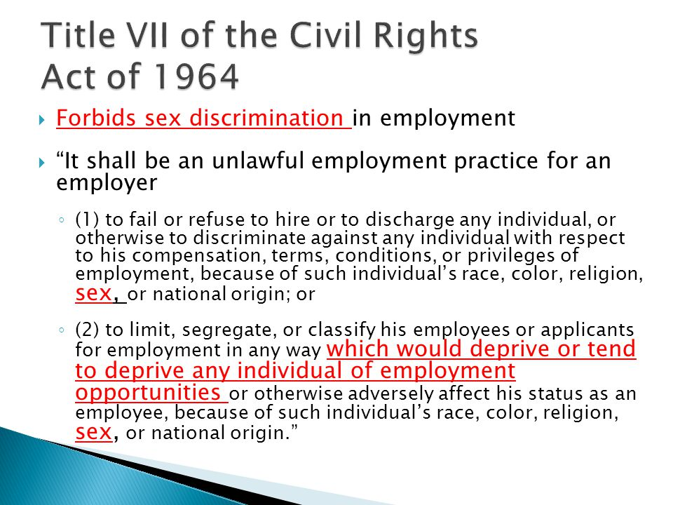  Forbids sex discrimination in employment  It shall be an unlawful employment practice for an employer ◦ (1) to fail or refuse to hire or to discharge any individual, or otherwise to discriminate against any individual with respect to his compensation, terms, conditions, or privileges of employment, because of such individual's race, color, religion, sex, or national origin; or ◦ (2) to limit, segregate, or classify his employees or applicants for employment in any way which would deprive or tend to deprive any individual of employment opportunities or otherwise adversely affect his status as an employee, because of such individual's race, color, religion, sex, or national origin.