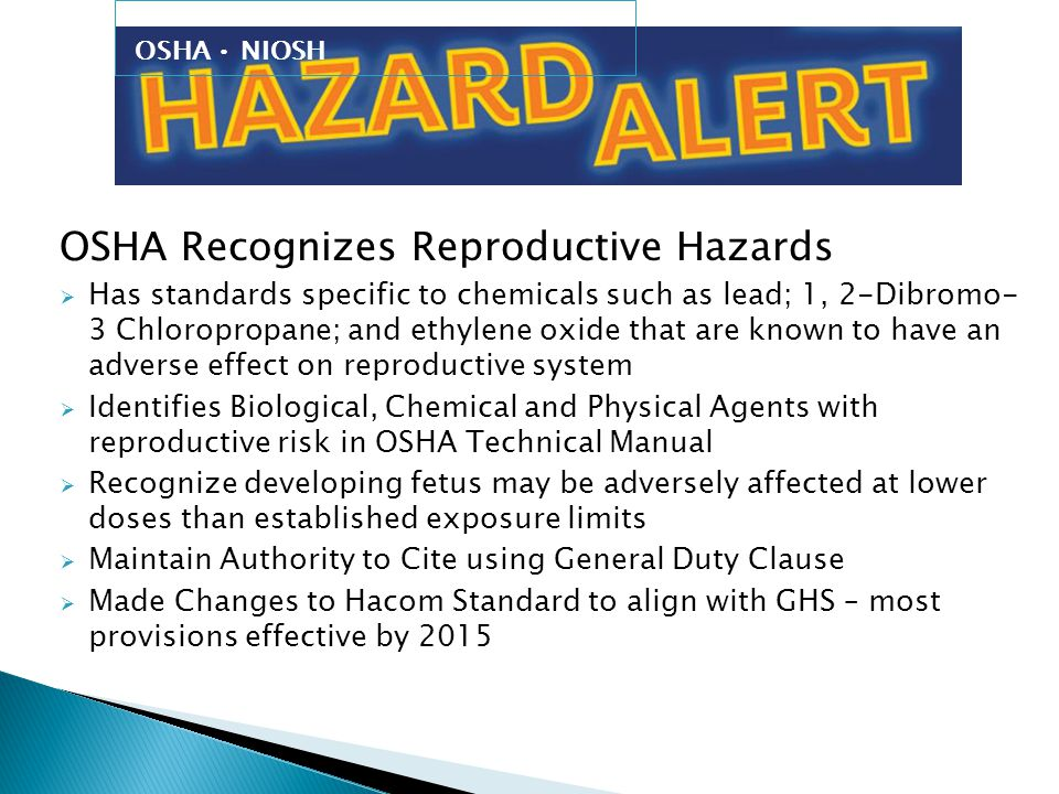 OSHA NIOSH OSHA Recognizes Reproductive Hazards  Has standards specific to chemicals such as lead; 1, 2-Dibromo- 3 Chloropropane; and ethylene oxide that are known to have an adverse effect on reproductive system  Identifies Biological, Chemical and Physical Agents with reproductive risk in OSHA Technical Manual  Recognize developing fetus may be adversely affected at lower doses than established exposure limits  Maintain Authority to Cite using General Duty Clause  Made Changes to Hacom Standard to align with GHS – most provisions effective by 2015