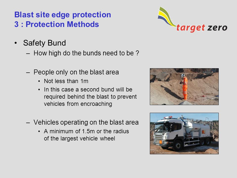Blast site edge protection 3 : Protection Methods (continued) Post and Strap –Designed to prevent personnel from accidentally approaching the edge –Advantages Acts as a physical barrier to prevent personnel from falling over face –Disadvantages Barrier will not prevent machinery from falling over face Requires a drill rig to approach the edge to drill post holes Placing and removal of system requires personnel to approach the edge –Normally this will require the use of an additional fall prevention system Removal of system can result in the initiation system being disturbed with the potential for misfires