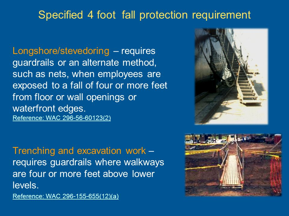 Specified 4 foot requirement (continued) Electrical workers – Fall arrest equipment, work positioning equipment or travel restricting equipment must be used by employees working at elevated locations more than 4 feet above the ground on poles, towers or similar structures if other fall protection has not been provided.
