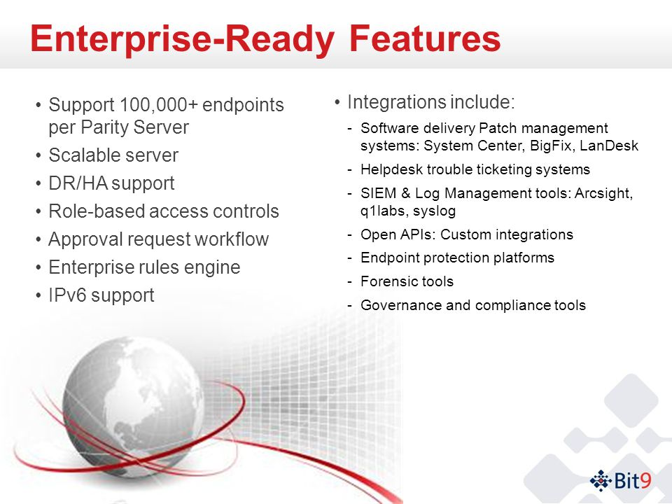 Integrations include: -Software delivery Patch management systems: System Center, BigFix, LanDesk -Helpdesk trouble ticketing systems -SIEM & Log Management tools: Arcsight, q1labs, syslog -Open APIs: Custom integrations -Endpoint protection platforms -Forensic tools -Governance and compliance tools Support 100,000+ endpoints per Parity Server Scalable server DR/HA support Role-based access controls Approval request workflow Enterprise rules engine IPv6 support Enterprise-Ready Features