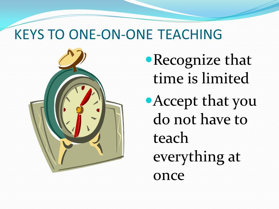 KEYS TO ONE-ON-ONE TEACHING Recognize that time is limited Accept that you do not have to teach everything at once