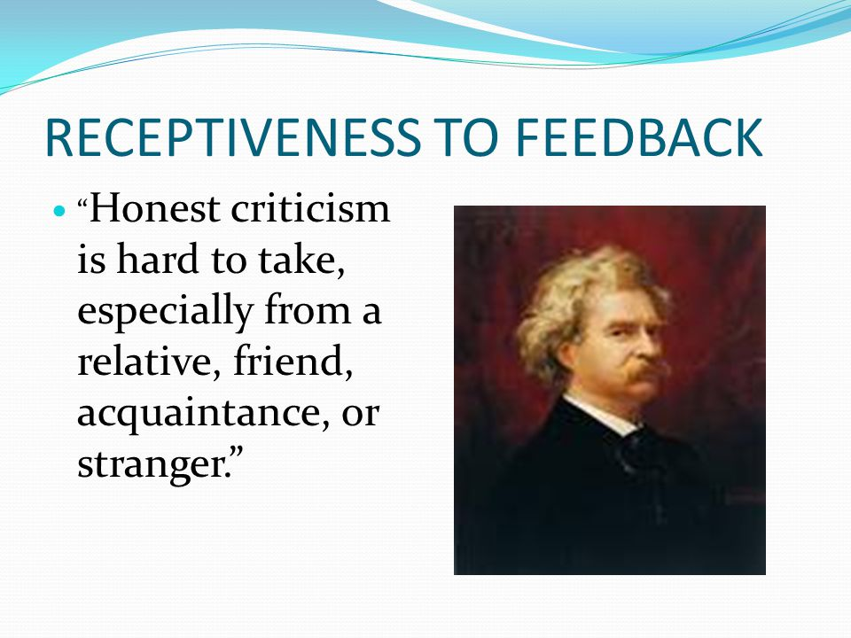 """RECEPTIVENESS TO FEEDBACK """" Honest criticism is hard to take, especially from a relative, friend, acquaintance, or stranger."""""""