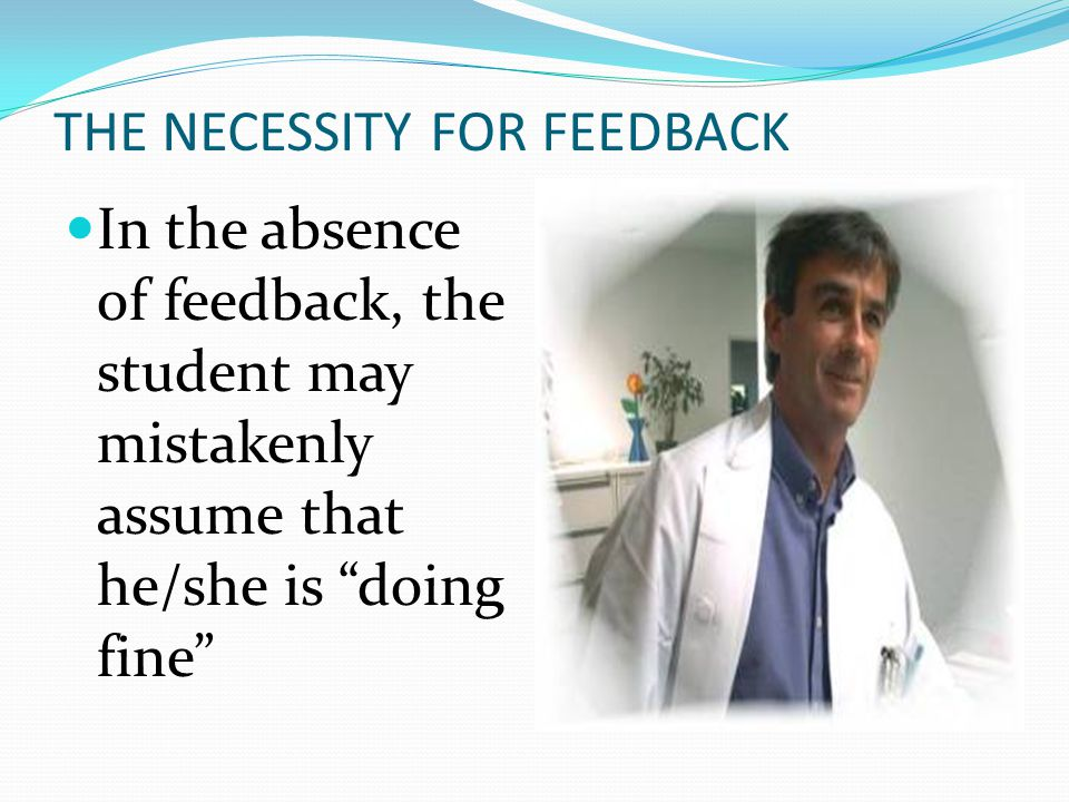 """THE NECESSITY FOR FEEDBACK In the absence of feedback, the student may mistakenly assume that he/she is """"doing fine"""""""