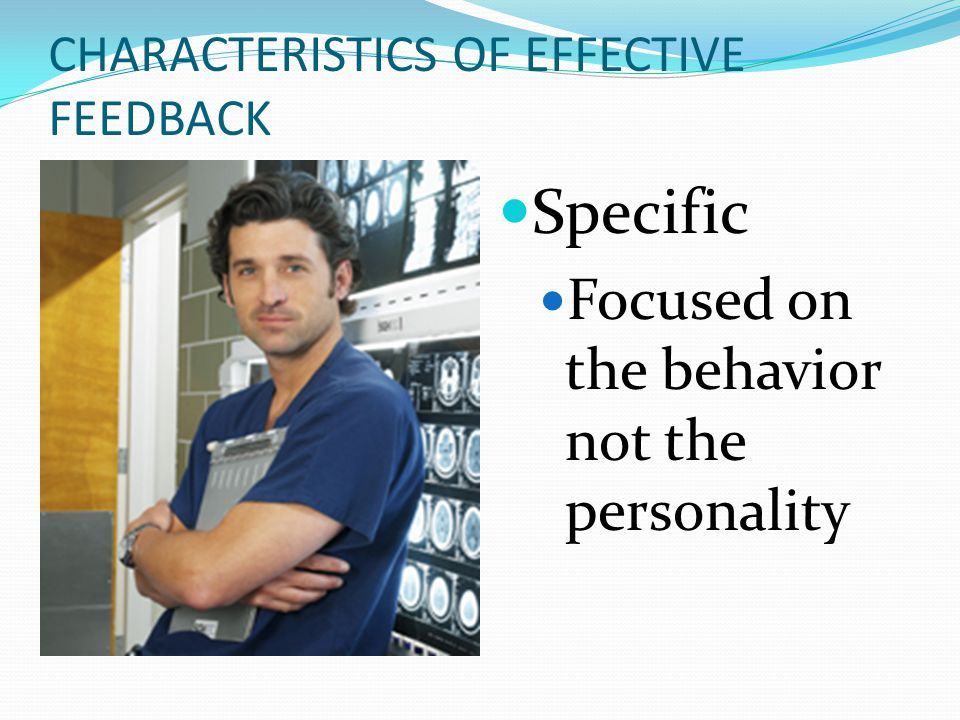 CHARACTERISTICS OF EFFECTIVE FEEDBACK Specific Focused on the behavior not the personality