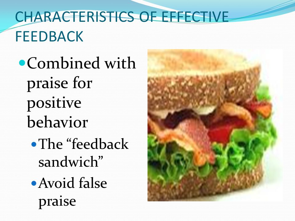 """CHARACTERISTICS OF EFFECTIVE FEEDBACK Combined with praise for positive behavior The """"feedback sandwich"""" Avoid false praise"""