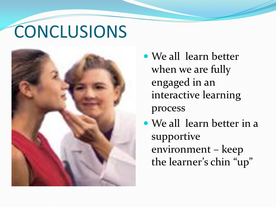 CONCLUSIONS We all learn better when we are fully engaged in an interactive learning process We all learn better in a supportive environment – keep th