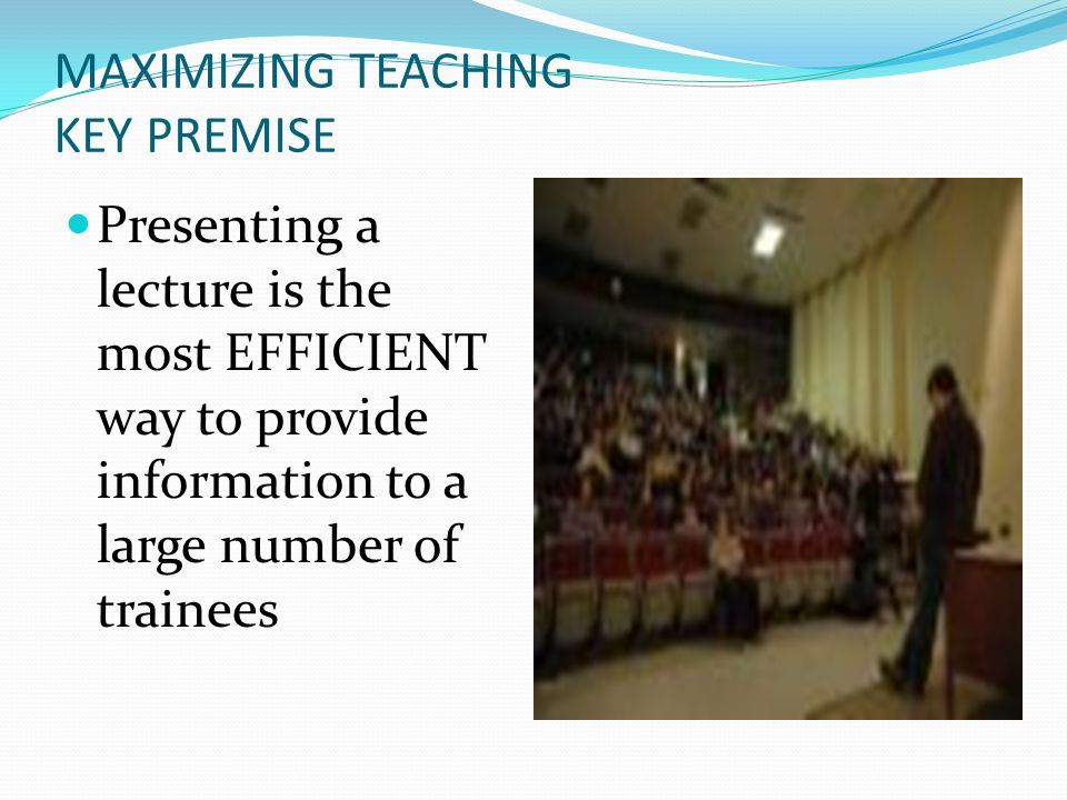 MAXIMIZING TEACHING KEY PREMISE Presenting a lecture is the most EFFICIENT way to provide information to a large number of trainees