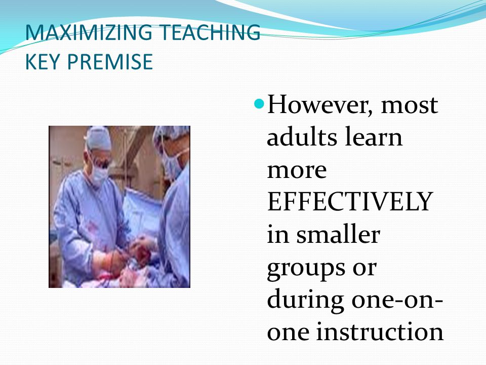 MAXIMIZING TEACHING KEY PREMISE However, most adults learn more EFFECTIVELY in smaller groups or during one-on- one instruction