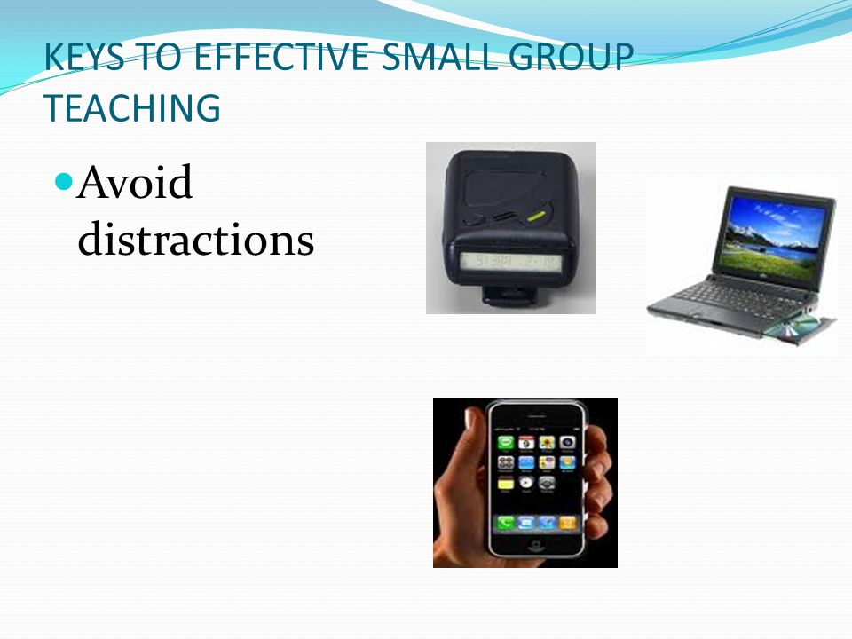 KEYS TO EFFECTIVE SMALL GROUP TEACHING Avoid distractions
