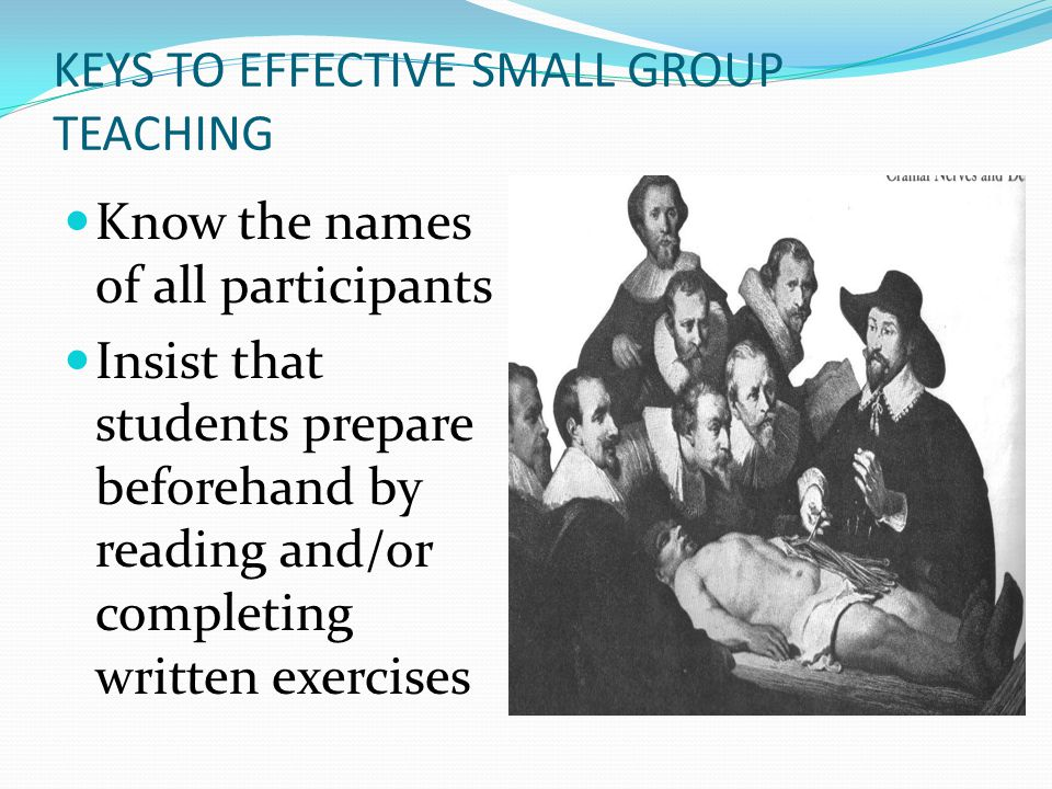 KEYS TO EFFECTIVE SMALL GROUP TEACHING Know the names of all participants Insist that students prepare beforehand by reading and/or completing written exercises