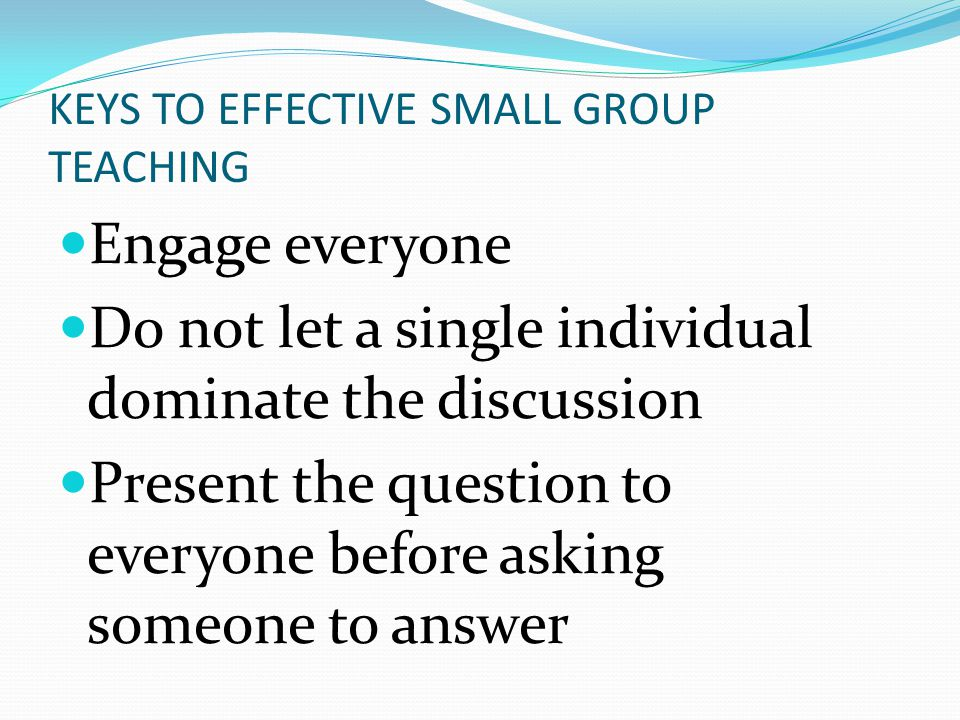 KEYS TO EFFECTIVE SMALL GROUP TEACHING Engage everyone Do not let a single individual dominate the discussion Present the question to everyone before asking someone to answer