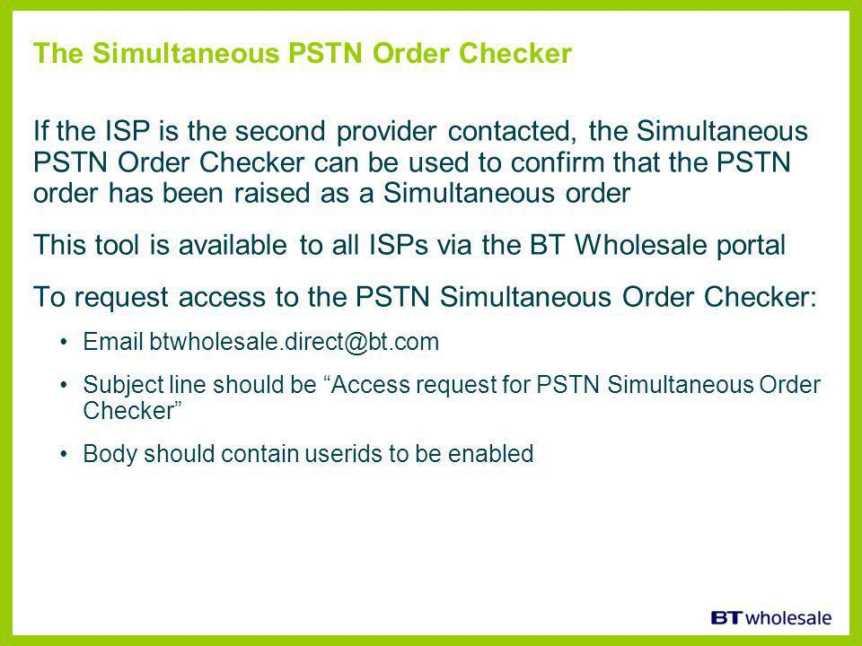 The Simultaneous PSTN Order Checker If the ISP is the second provider contacted, the Simultaneous PSTN Order Checker can be used to confirm that the PSTN order has been raised as a Simultaneous order This tool is available to all ISPs via the BT Wholesale portal To request access to the PSTN Simultaneous Order Checker: Email btwholesale.direct@bt.com Subject line should be Access request for PSTN Simultaneous Order Checker Body should contain userids to be enabled
