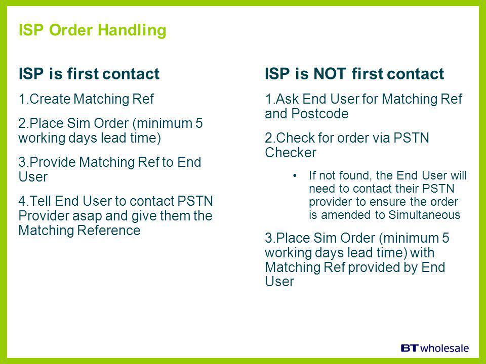 ISP Order Handling ISP is first contact 1.Create Matching Ref 2.Place Sim Order (minimum 5 working days lead time) 3.Provide Matching Ref to End User 4.Tell End User to contact PSTN Provider asap and give them the Matching Reference ISP is NOT first contact 1.Ask End User for Matching Ref and Postcode 2.Check for order via PSTN Checker If not found, the End User will need to contact their PSTN provider to ensure the order is amended to Simultaneous 3.Place Sim Order (minimum 5 working days lead time) with Matching Ref provided by End User