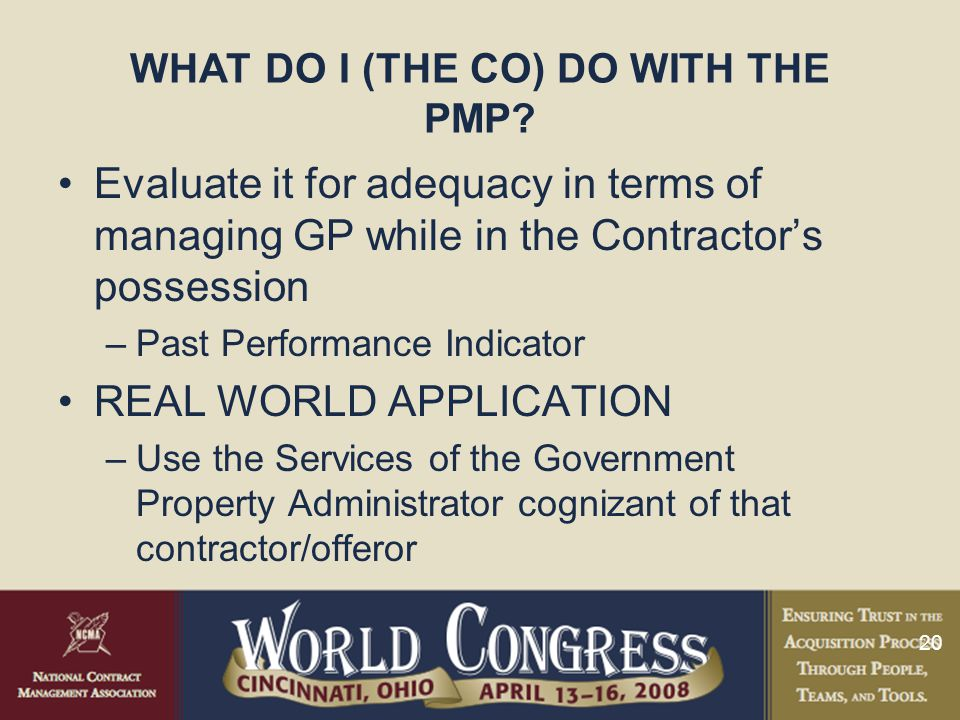 20 WHAT DO I (THE CO) DO WITH THE PMP? Evaluate it for adequacy in terms of managing GP while in the Contractor's possession –Past Performance Indicat