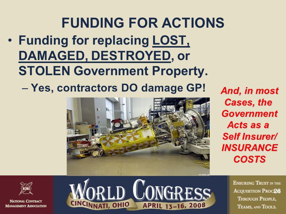 26 FUNDING FOR ACTIONS Funding for replacing LOST, DAMAGED, DESTROYED, or STOLEN Government Property. –Yes, contractors DO damage GP! And, in most Cas