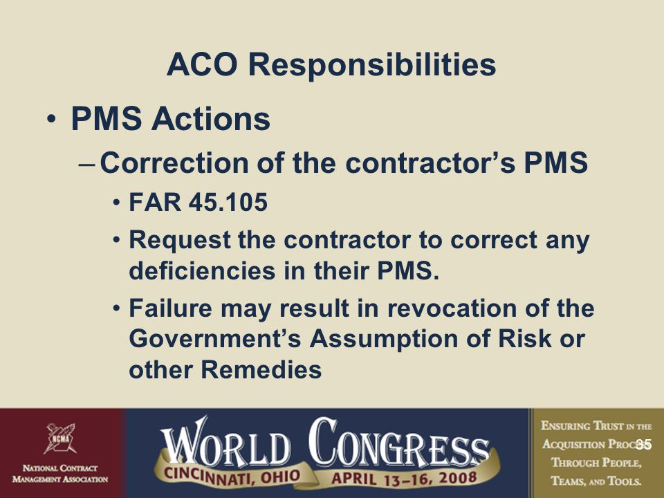 35 ACO Responsibilities PMS Actions –Correction of the contractor's PMS FAR 45.105 Request the contractor to correct any deficiencies in their PMS. Fa