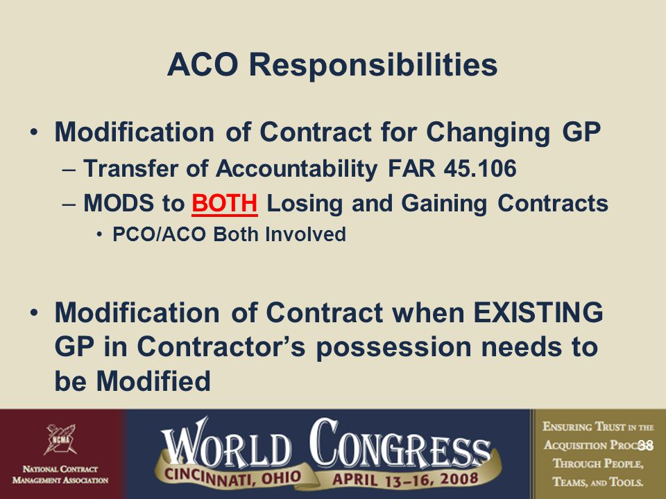 38 ACO Responsibilities Modification of Contract for Changing GP –Transfer of Accountability FAR 45.106 –MODS to BOTH Losing and Gaining Contracts PCO