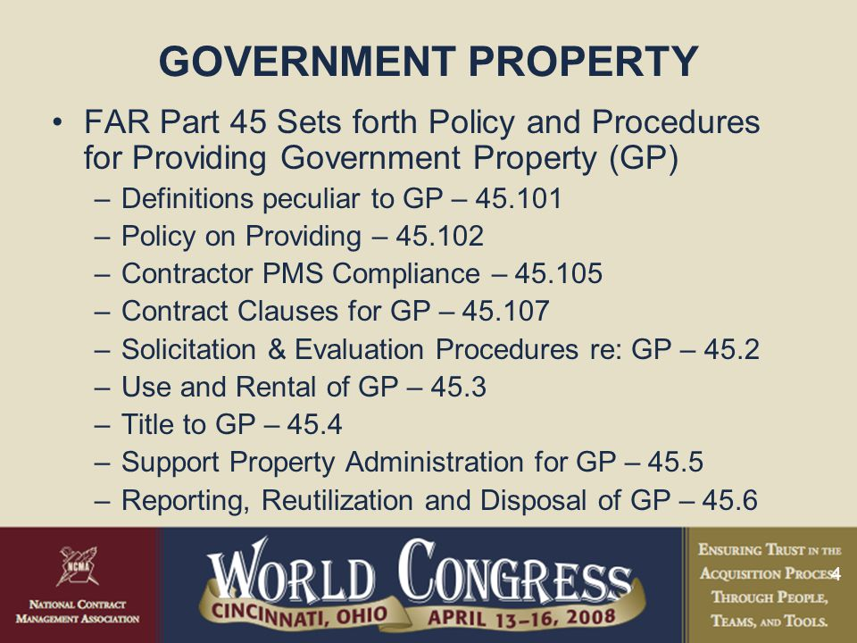 4 GOVERNMENT PROPERTY FAR Part 45 Sets forth Policy and Procedures for Providing Government Property (GP) –Definitions peculiar to GP – 45.101 –Policy