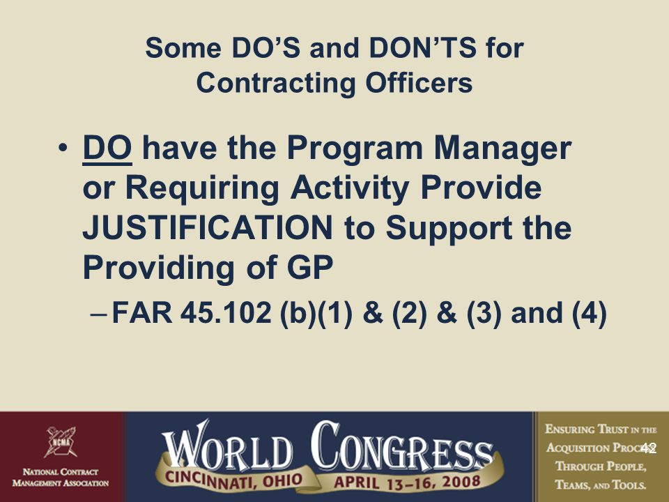 42 Some DO'S and DON'TS for Contracting Officers DO have the Program Manager or Requiring Activity Provide JUSTIFICATION to Support the Providing of G
