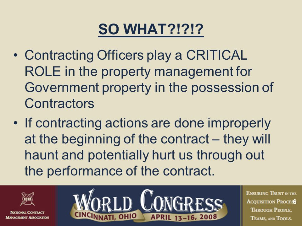 6 SO WHAT?!?!? Contracting Officers play a CRITICAL ROLE in the property management for Government property in the possession of Contractors If contra