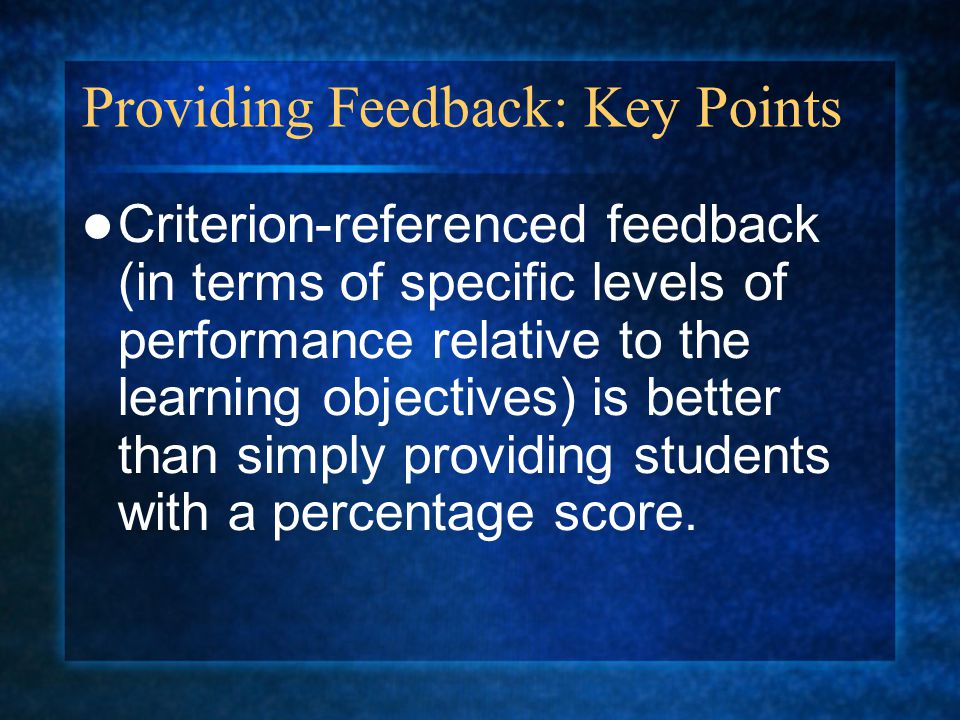 Providing Feedback: Key Points Criterion-referenced feedback (in terms of specific levels of performance relative to the learning objectives) is better than simply providing students with a percentage score.