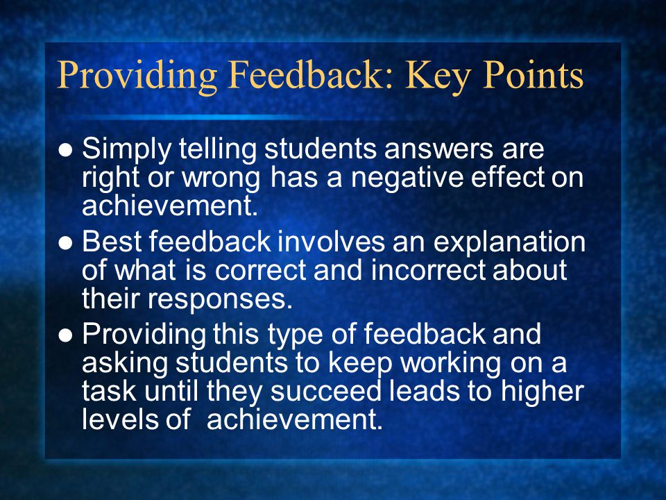 Providing Feedback: Key Points Simply telling students answers are right or wrong has a negative effect on achievement.