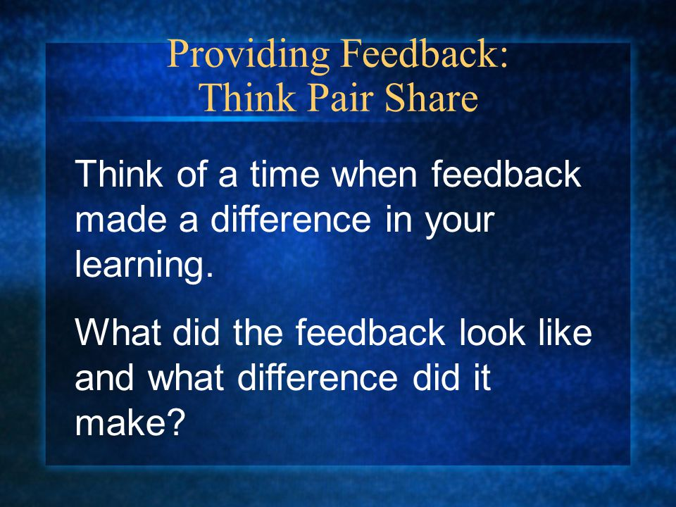Providing Feedback: Think Pair Share Think of a time when feedback made a difference in your learning.