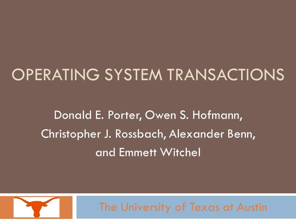 OPERATING SYSTEM TRANSACTIONS Donald E. Porter, Owen S. Hofmann, Christopher J. Rossbach, Alexander Benn, and Emmett Witchel The University of Texas a