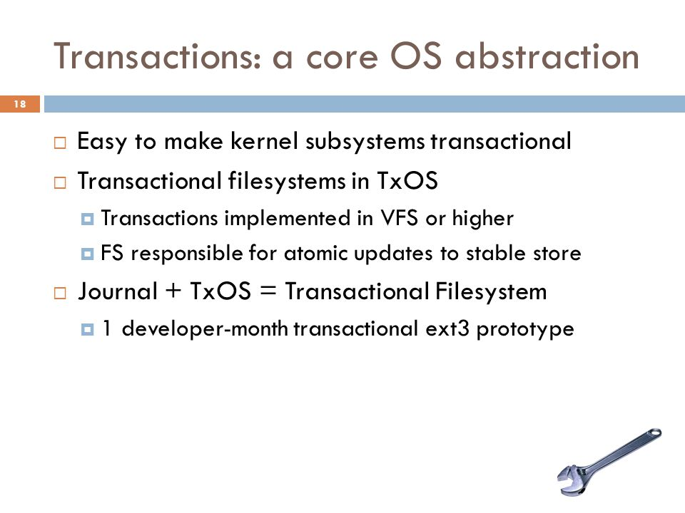 Transactions: a core OS abstraction 18  Easy to make kernel subsystems transactional  Transactional filesystems in TxOS  Transactions implemented i