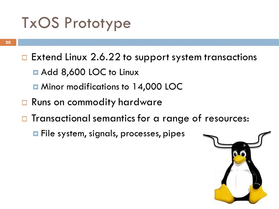TxOS Prototype 20  Extend Linux 2.6.22 to support system transactions  Add 8,600 LOC to Linux  Minor modifications to 14,000 LOC  Runs on commodit