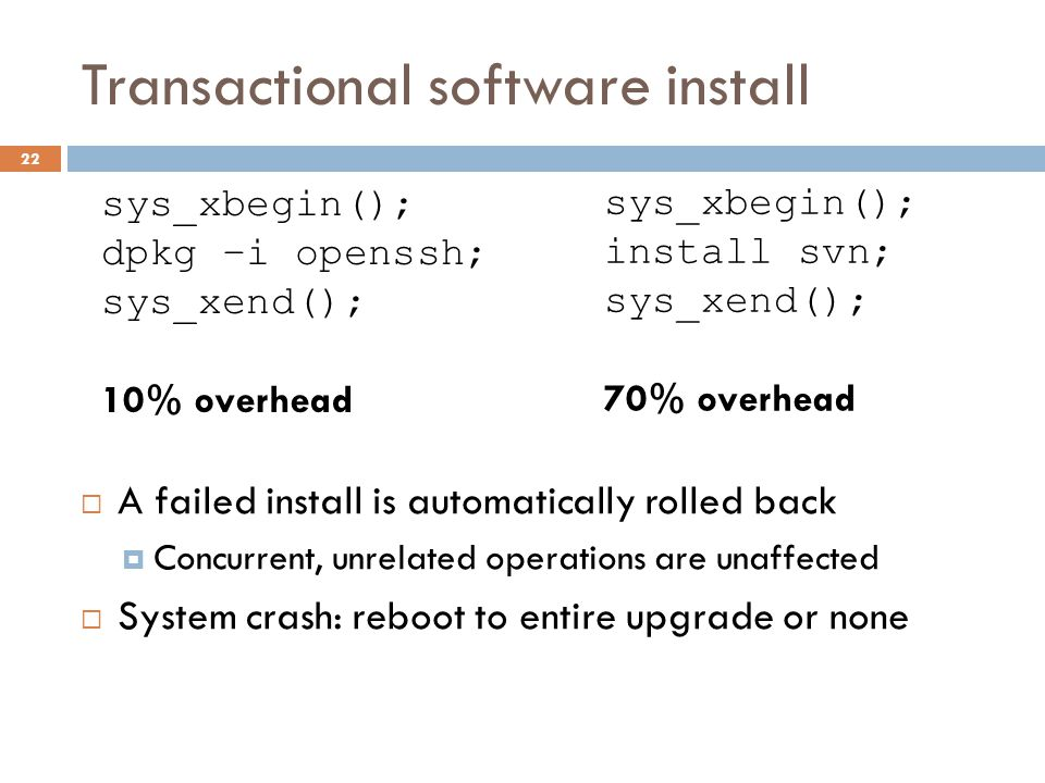 Transactional software install  A failed install is automatically rolled back  Concurrent, unrelated operations are unaffected  System crash: reboo