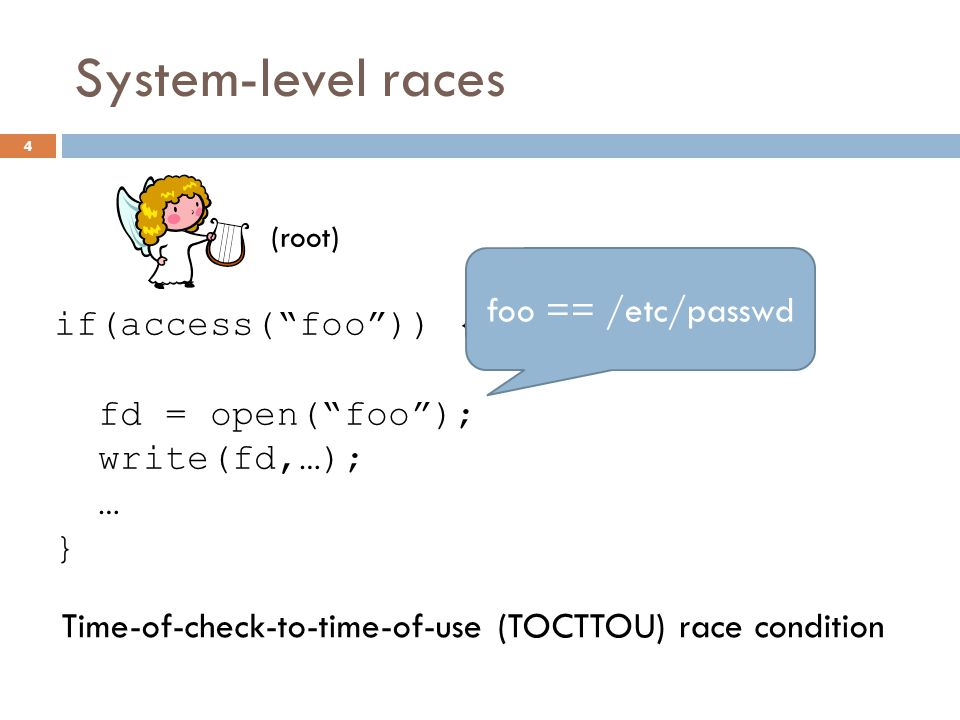 """System-level races if(access(""""foo"""")) { fd = open(""""foo""""); write(fd,…); … } (root) symlink(""""/etc/passwd"""", """"foo""""); 4 foo == /etc/passwd Time-of-check-to-"""