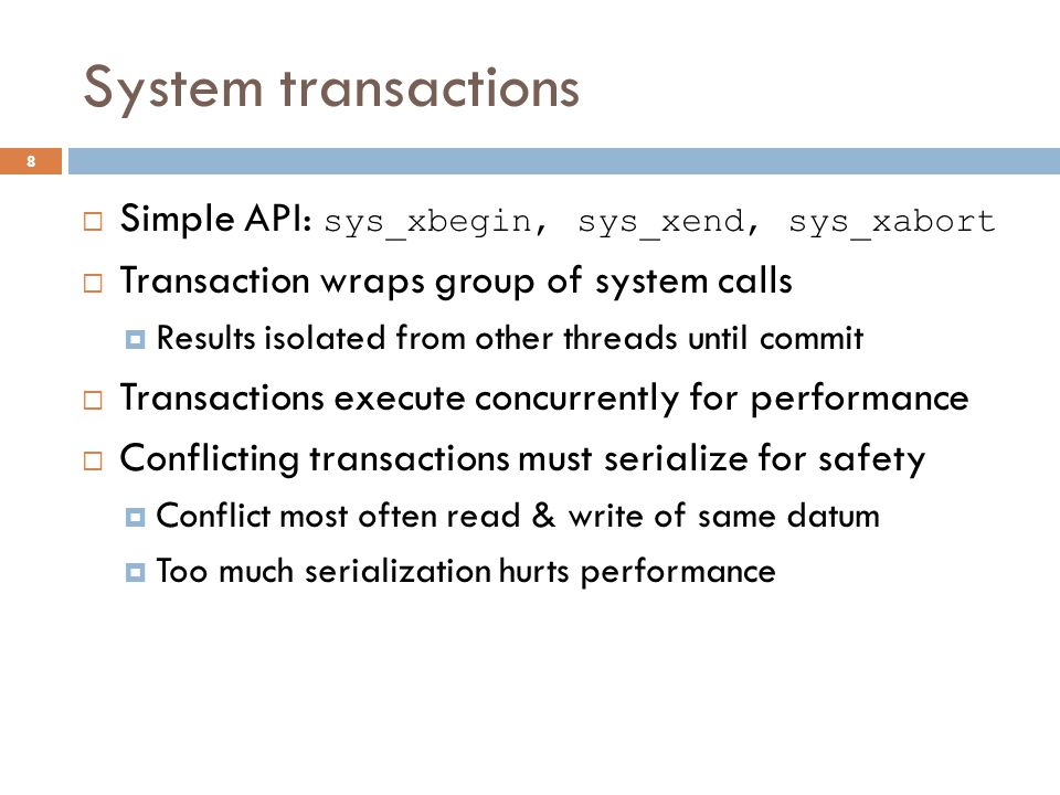 System transactions  Simple API: sys_xbegin, sys_xend, sys_xabort  Transaction wraps group of system calls  Results isolated from other threads unt